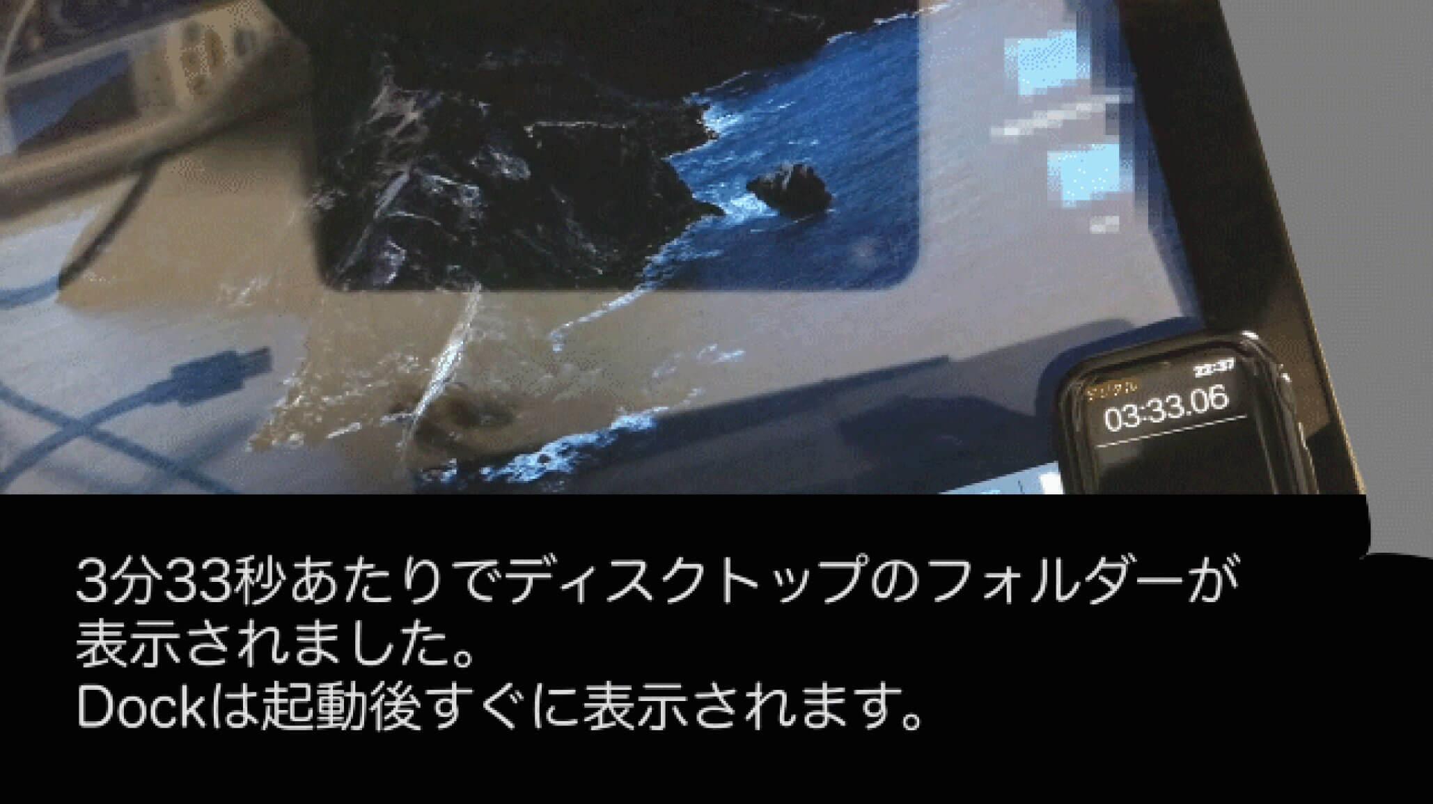 3分30秒あたりでデスクトップのフォルダーが表示されました。Dockは起動後すぐに表示されます