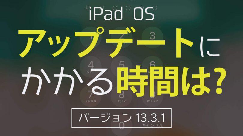 iPad OS13.3.1、アップデート(ダウンロードとインストール)にかかる所要時間はどれくらい?測ってみた。
